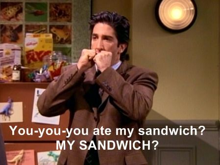 ross geller angry because someone ate his sandwich and he shouts my sandwich