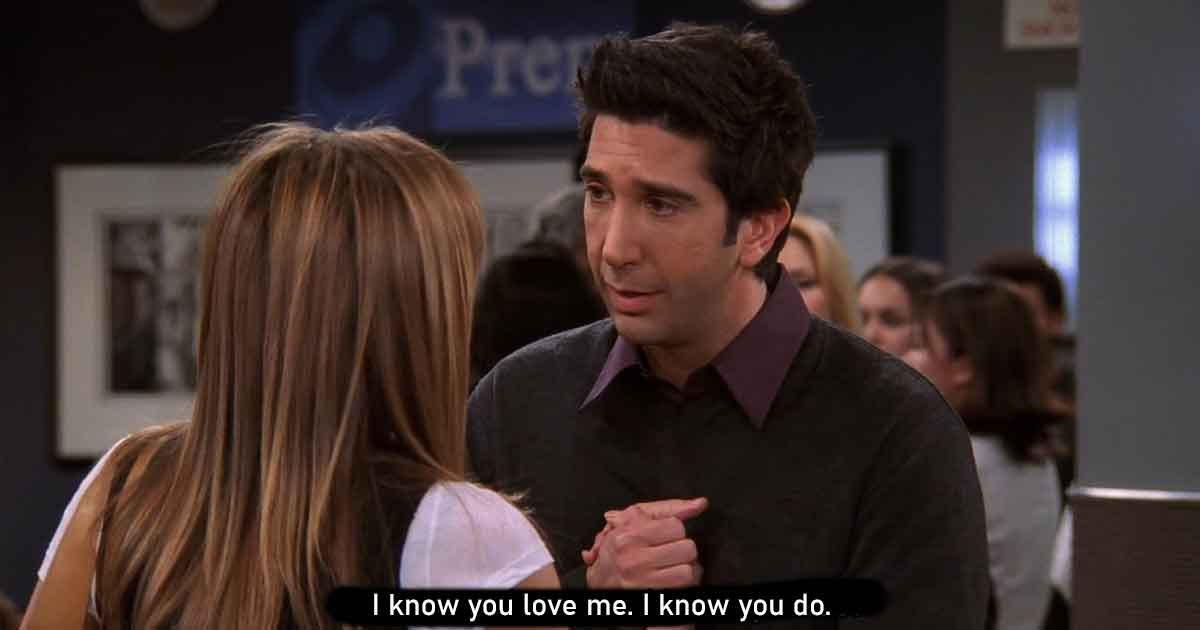 signs to show you are loved like ross geller in your friends group
